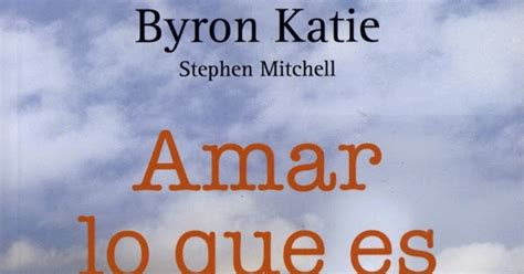 libro amar lo que es abundancia amor y plenitud resumen del libro quot amar lo que es quot de katy byron basado en un