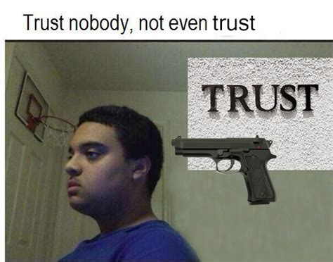 Trust No One Meme - trust nobody not even trust trust nobody not even