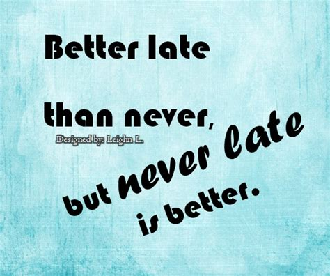 is better late than never better late than never quotes quotesgram