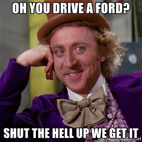 Shut The Hell Up Meme - oh you drive a ford shut the hell up we get it