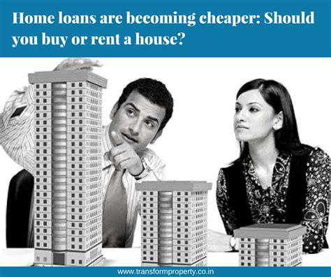 loan to rent a house home loans are becoming cheaper should you buy or rent a house transform property
