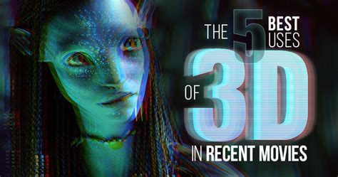 best 3d films five best uses of 3d in modern films movies and tv the