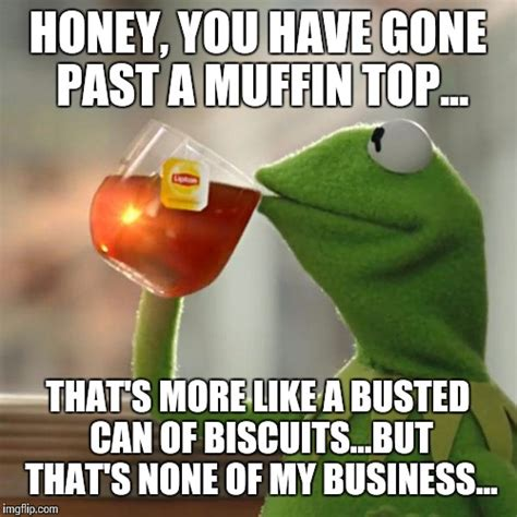 Muffin Top Meme - but thats none of my business meme imgflip