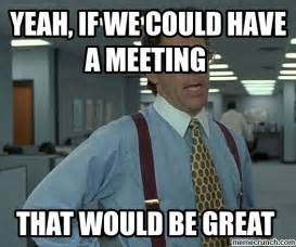 Meme Meeting - yeah if we could have a meeting