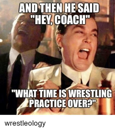 Meme What - and then hesaid they coach what timeis wrestling practice