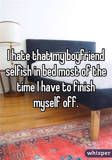 i hate that my boyfriend selfish in bed most of the time i