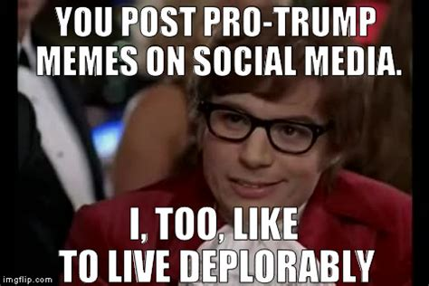 Memes Pro - i too like to live deplorably imgflip