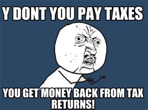 Get Money Meme - meme creator y dont you pay taxes you get money back