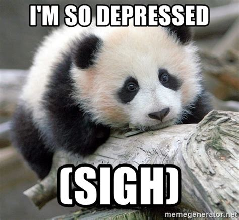I Fucked Up Meme - i m so depressed sigh sad panda meme generator