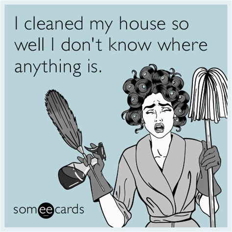 my house is so dirty i don t even know where to start to i cleaned my house so well i don t know where anything is
