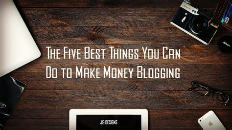 Things You Can Do To Make Money Online - the five best things you can do to make money blogging j9 designs