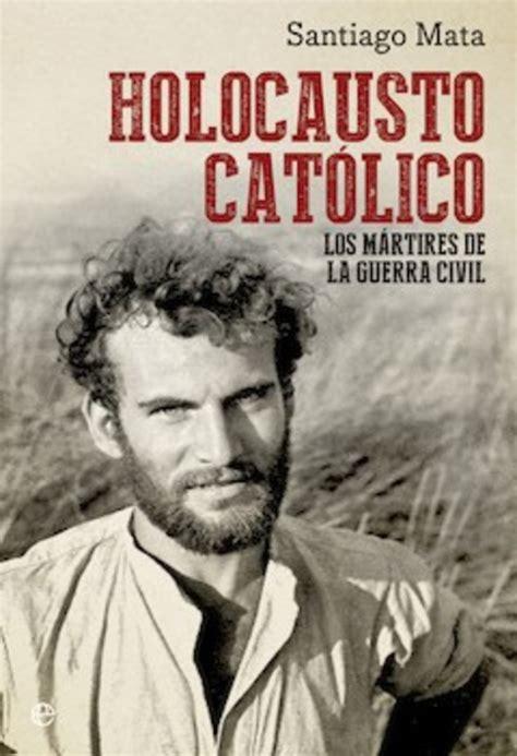 libro espaoles en el holocausto santiago mata holocausto cat 243 lico los m 225 rtires de la guerra civil el imparcial