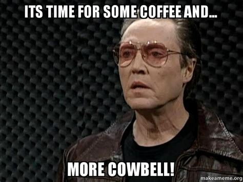more cowbell meme its time for some coffee and more cowbell make a meme