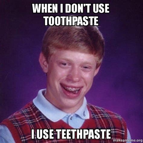 Toothpaste Meme - when i don t use toothpaste i use teethpaste bad luck