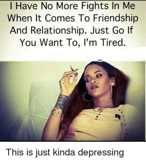 Relationship Meme Quotes - i have no more fights in me when it comes to friendship