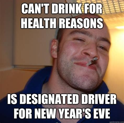 Funny New Years Eve Memes - can t drink for health reasons is designated driver for