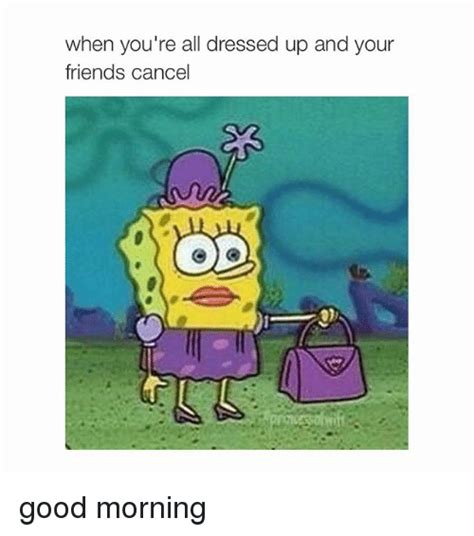 Good Friends Meme - when you re all dressed up and your friends cancel good