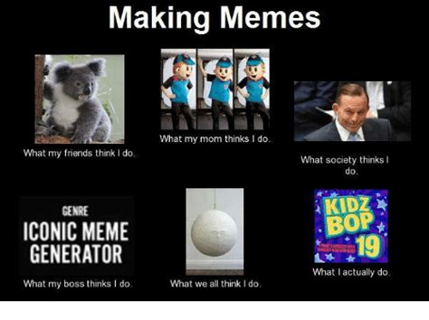 What My Mom Thinks I Do Meme Generator - making memes what my mom thinks i do what my friends think