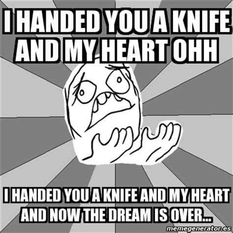 Whyyy Meme - meme whyyy i handed you a knife and my heart ohh i