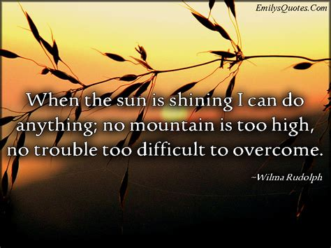 When the sun is shining I can do anything; no mountain is ...