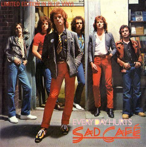 nine sad cafe my world of sad cafe everyday hurts