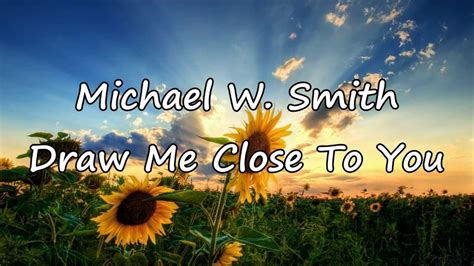 I M Drawing Closer To You by Michael W Smith Draw Me With Lyrics