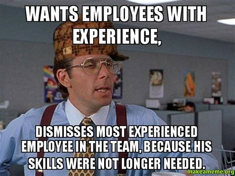 Employee Meme - wants employees with experience dismisses most