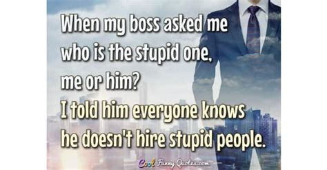 boss asked     stupid      told