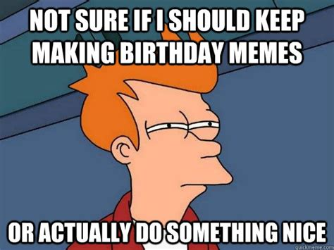 Not Sure If Fry Meme - not sure if i should keep making birthday memes or