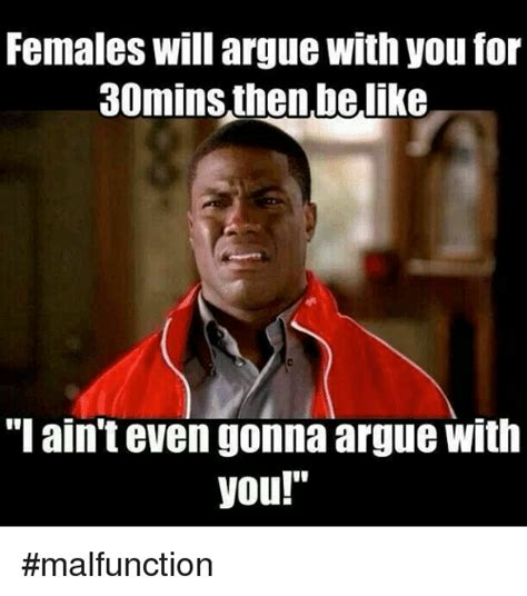 Females Be Like Meme - females will argue with you for 30minsthen belike i ain t