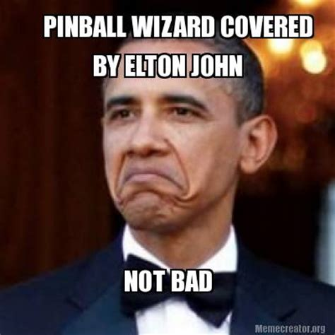 Not Bad Meme Generator - meme creator pinball wizard covered by elton john not