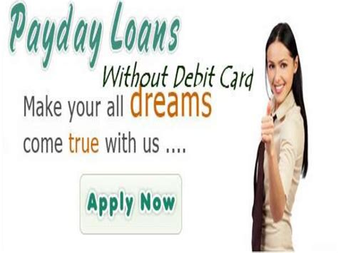 Payday Loans With Debit Card by Payday Loans Without Debit Card To Uphold Monetary Status With No