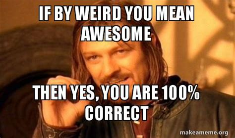 Yes You Are Meme - if by weird you mean awesome then yes you are 100