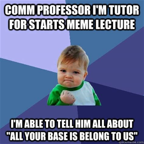 All Your Base Meme - comm professor i m tutor for starts meme lecture i m able