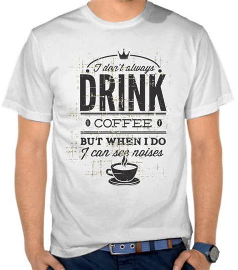Kaos Kopi Kata Kata jual kaos kata kata drink coffee casual satubaju