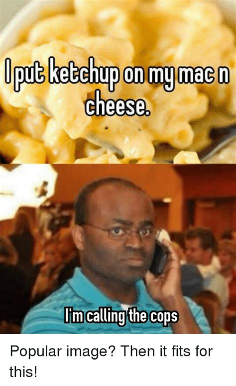 where im calling from on my mac n cheese im calling the cops popular image then it fits for this image meme on sizzle