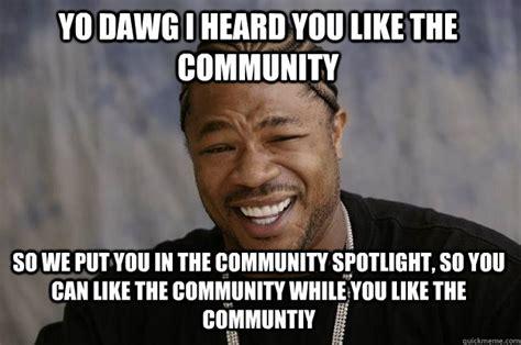 Xzibit Memes - yo dawg i heard you like the community so we put you in