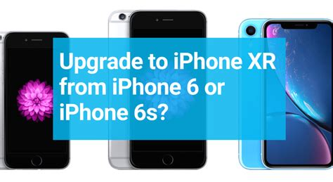 should you upgrade from iphone 6 6s iphone 6 6s plus to iphone xr a decision calculator