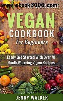 vegan cookbook for beginners easy healthy recipes to get started books the ultimate vegan cookbook for beginners home cooking