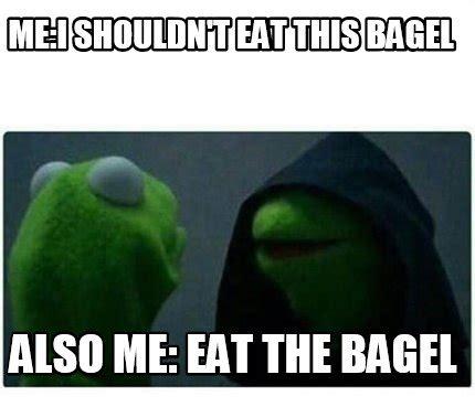Bagel Meme - meme creator me i shouldn t eat this bagel also me eat