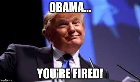 Donald Trump You Re Fired Meme - quot make america great again quot imgflip