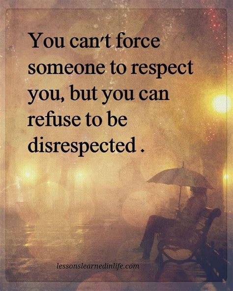 Dont Bet On It you can t someone to respect you but you can refuse