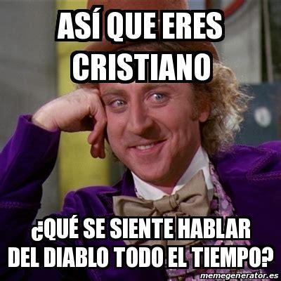 Memes Del Diablo - meme willy wonka as 237 que eres cristiano 191 qu 233 se siente