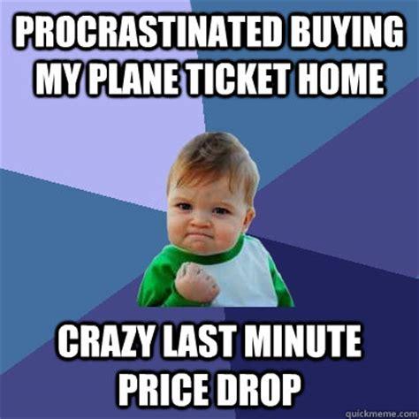 Last Minute Meme - procrastinated buying my plane ticket home crazy last