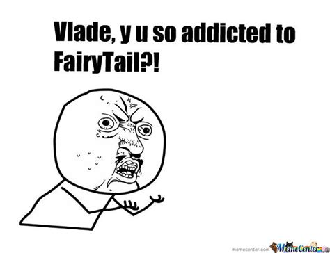 Y U So Meme - y u so addicted to fairytail by jimmy127 meme center