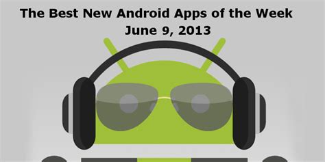 new android apps the best new android apps of the week june 9 2013 android news android apps