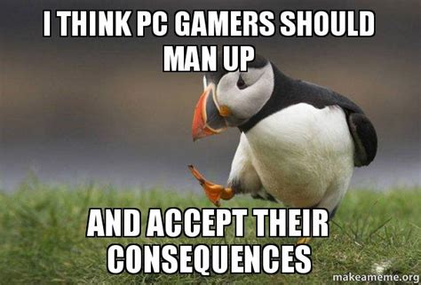 Man Up Meme - i think pc gamers should man up and accept their