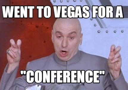 For Meme - meme creator went to vegas for a quot conference quot meme