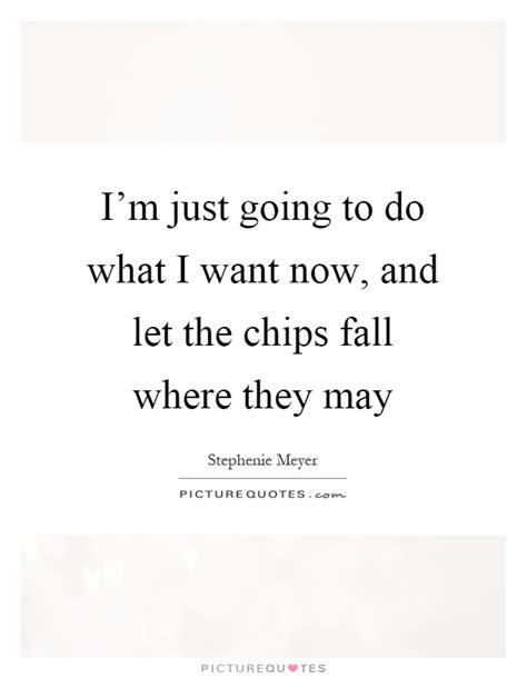 What I Want Now by I M Just Going To Do What I Want Now And Let The Chips
