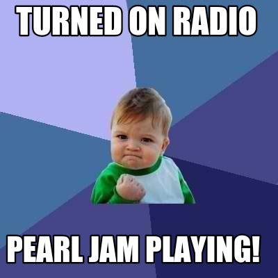 meme creator turned on radio pearl jam playing meme